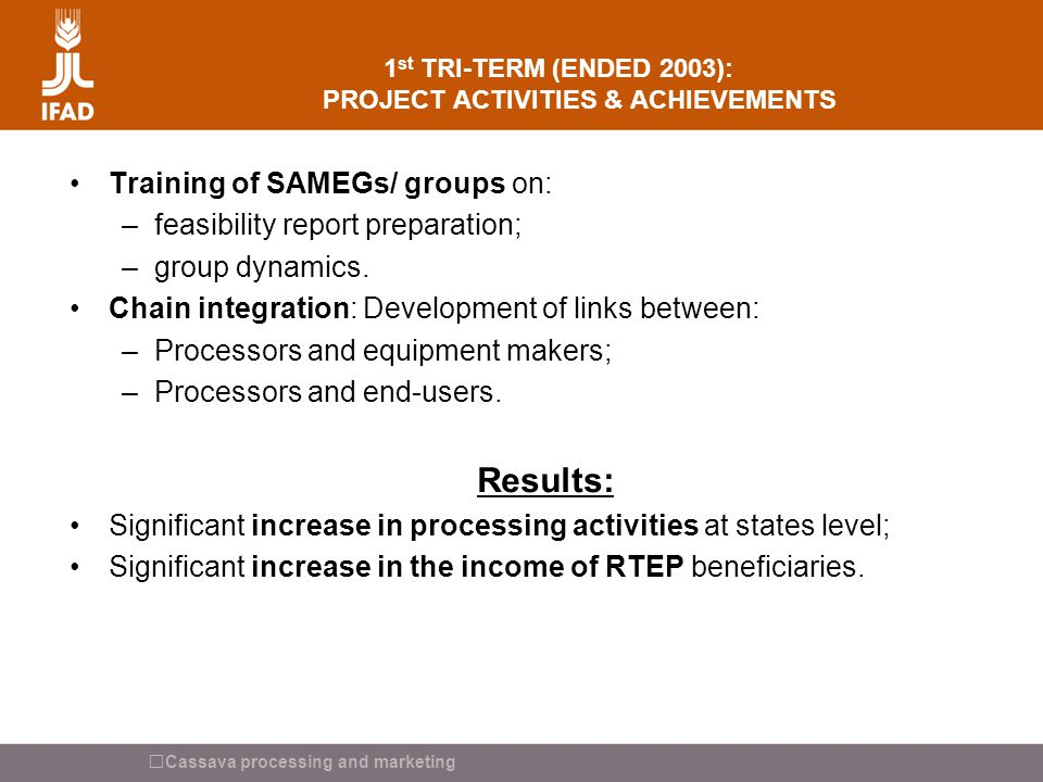 Cassava processing and marketing 1 st TRI-TERM (ENDED 2003): PROJECT ACTIVITIES & ACHIEVEMENTS Training of SAMEGs/ groups on: –feasibility report prep