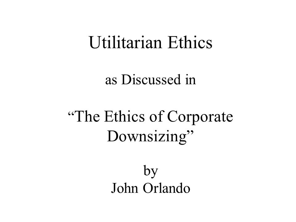 """Utilitarian Ethics as Discussed in """" The Ethics of Corporate Downsizing"""" by John Orlando"""