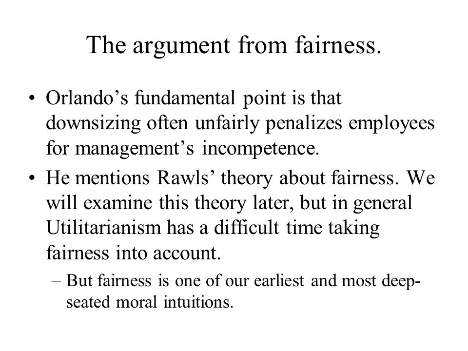 The argument from fairness. Orlando's fundamental point is that downsizing often unfairly penalizes employees for management's incompetence. He mentio