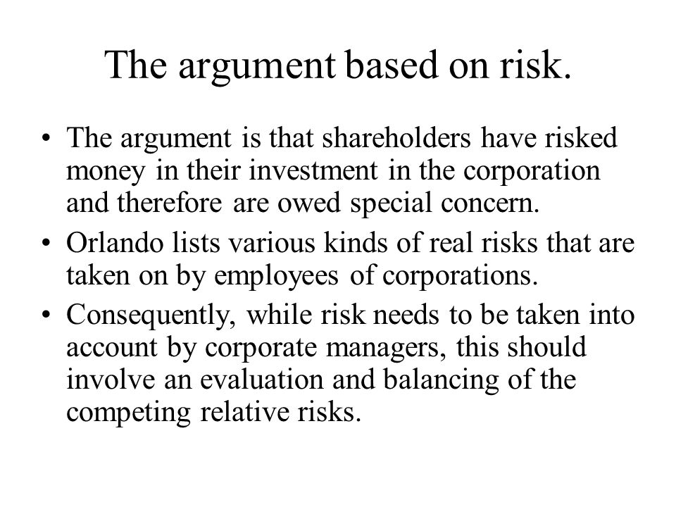 The argument based on risk. The argument is that shareholders have risked money in their investment in the corporation and therefore are owed special