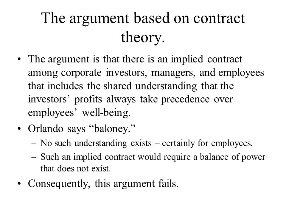 The argument based on contract theory. The argument is that there is an implied contract among corporate investors, managers, and employees that inclu
