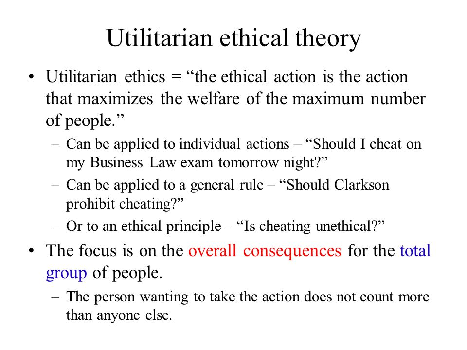 """Utilitarian ethical theory Utilitarian ethics = """"the ethical action is the action that maximizes the welfare of the maximum number of people."""" –Can be"""