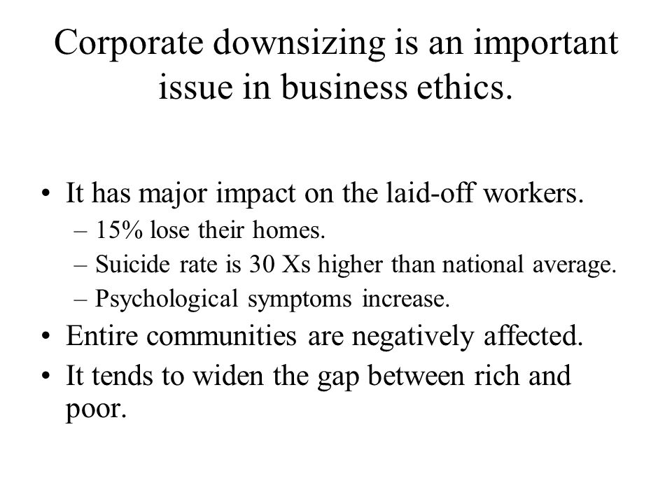 Corporate downsizing is an important issue in business ethics. It has major impact on the laid-off workers. –15% lose their homes. –Suicide rate is 30