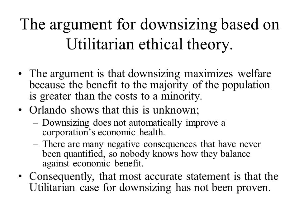 The argument for downsizing based on Utilitarian ethical theory. The argument is that downsizing maximizes welfare because the benefit to the majority
