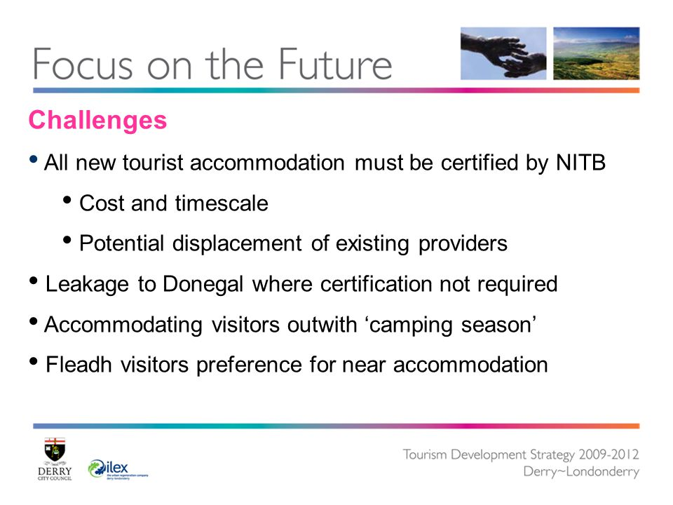 Challenges All new tourist accommodation must be certified by NITB Cost and timescale Potential displacement of existing providers Leakage to Donegal where certification not required Accommodating visitors outwith 'camping season' Fleadh visitors preference for near accommodation