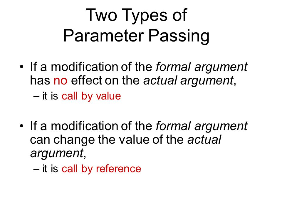 Two Types of Parameter Passing If a modification of the formal argument has no effect on the actual argument, –it is call by value If a modification of the formal argument can change the value of the actual argument, –it is call by reference