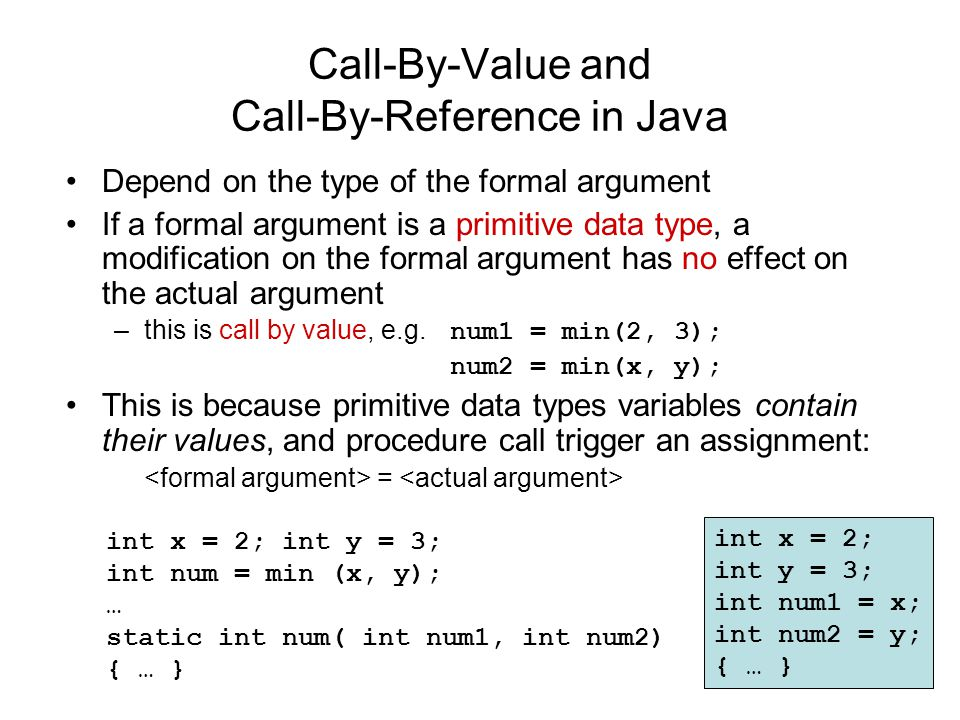 Call-By-Value and Call-By-Reference in Java Depend on the type of the formal argument If a formal argument is a primitive data type, a modification on the formal argument has no effect on the actual argument –this is call by value, e.g.