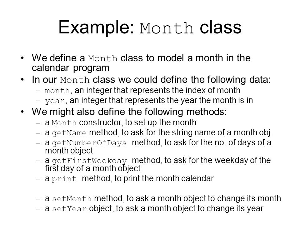 Example: Month class We define a Month class to model a month in the calendar program In our Month class we could define the following data: –month, an integer that represents the index of month –year, an integer that represents the year the month is in We might also define the following methods: –a Month constructor, to set up the month –a getName method, to ask for the string name of a month obj.