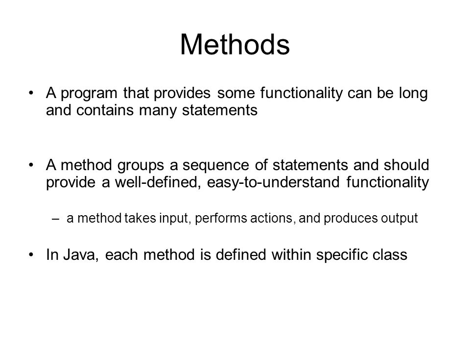 Methods A program that provides some functionality can be long and contains many statements A method groups a sequence of statements and should provide a well-defined, easy-to-understand functionality –a method takes input, performs actions, and produces output In Java, each method is defined within specific class