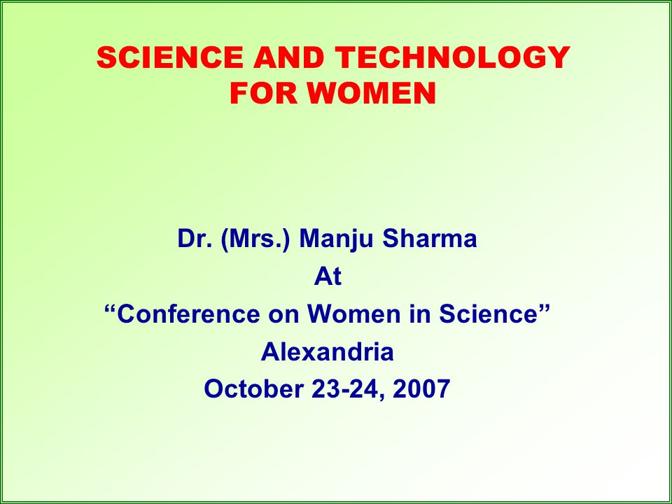 "SCIENCE AND TECHNOLOGY FOR WOMEN Dr. (Mrs.) Manju Sharma At ""Conference on Women in Science"" Alexandria October 23-24, 2007"
