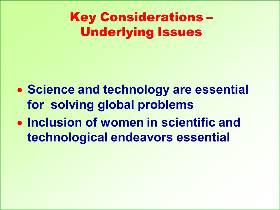 Key Considerations – Underlying Issues  Science and technology are essential for solving global problems  Inclusion of women in scientific and techn