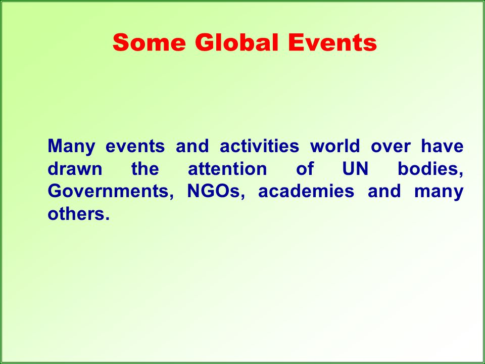 Some Global Events Many events and activities world over have drawn the attention of UN bodies, Governments, NGOs, academies and many others.