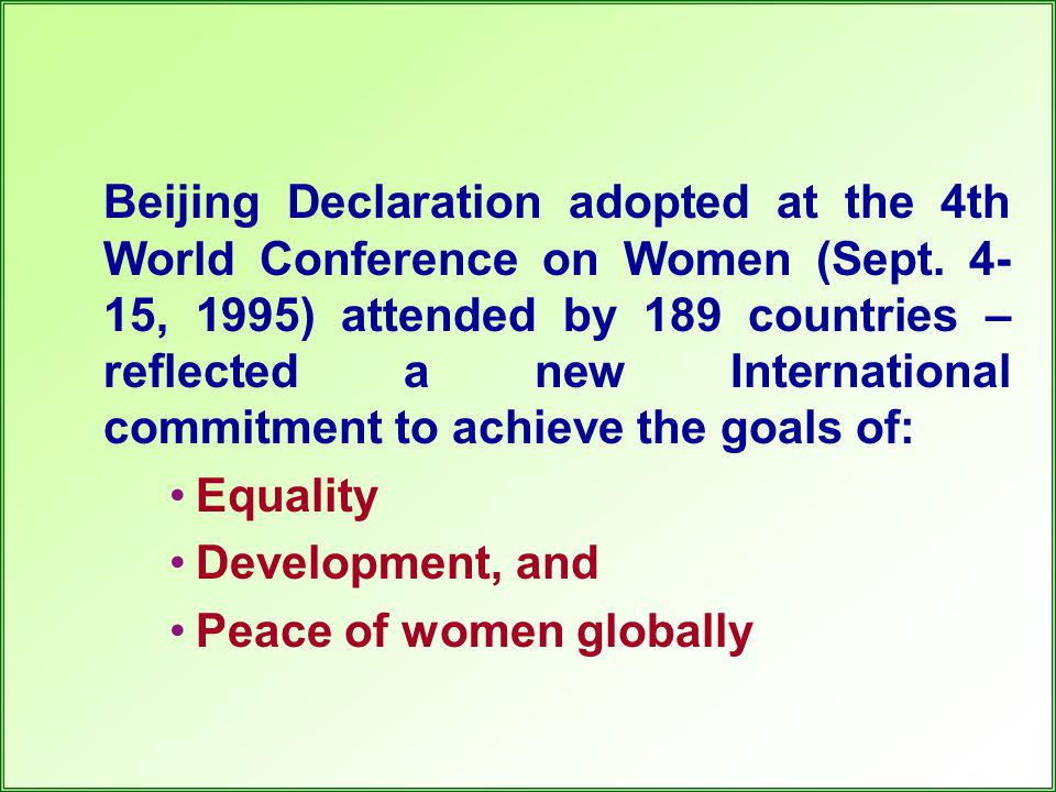 Beijing Declaration adopted at the 4th World Conference on Women (Sept. 4- 15, 1995) attended by 189 countries – reflected a new International commitm