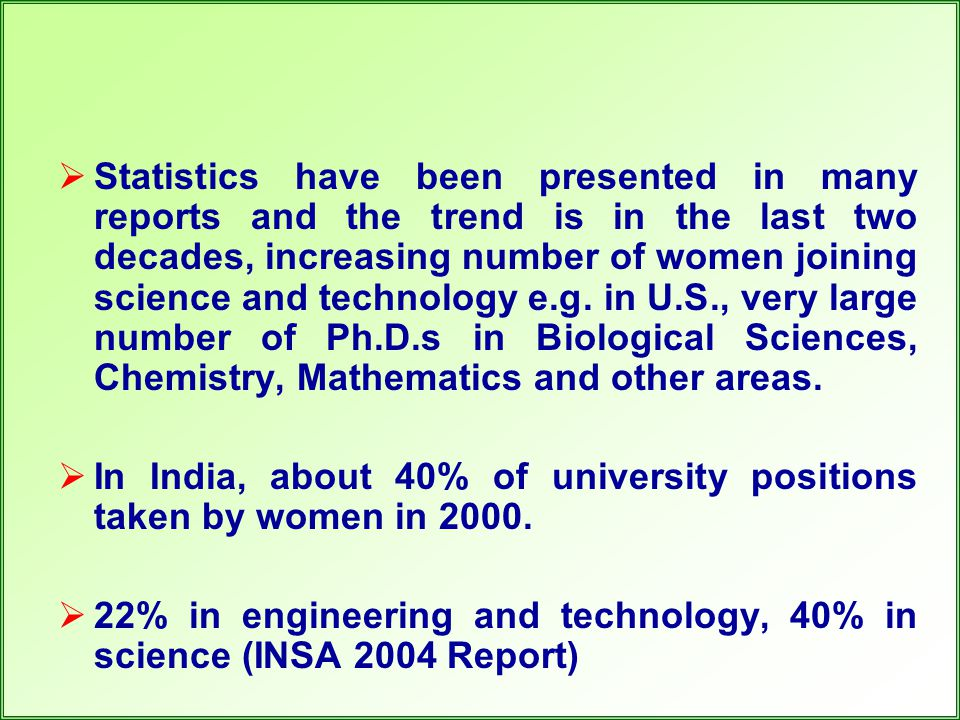  Statistics have been presented in many reports and the trend is in the last two decades, increasing number of women joining science and technology e