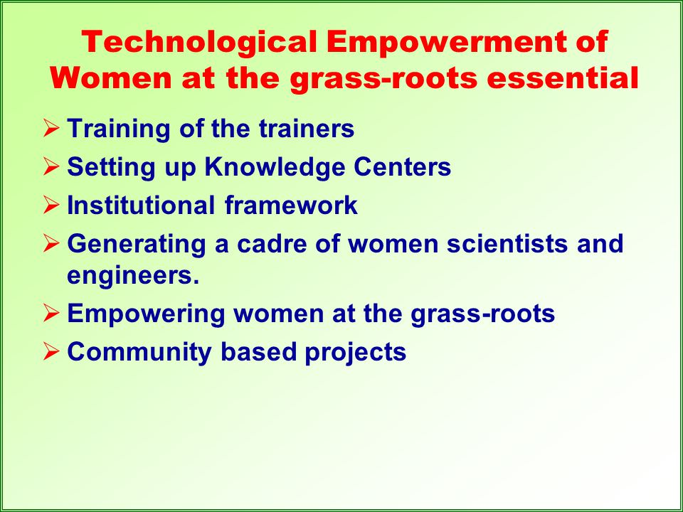 Technological Empowerment of Women at the grass-roots essential  Training of the trainers  Setting up Knowledge Centers  Institutional framework 