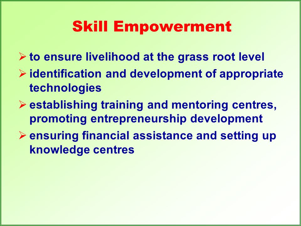 Skill Empowerment  to ensure livelihood at the grass root level  identification and development of appropriate technologies  establishing training
