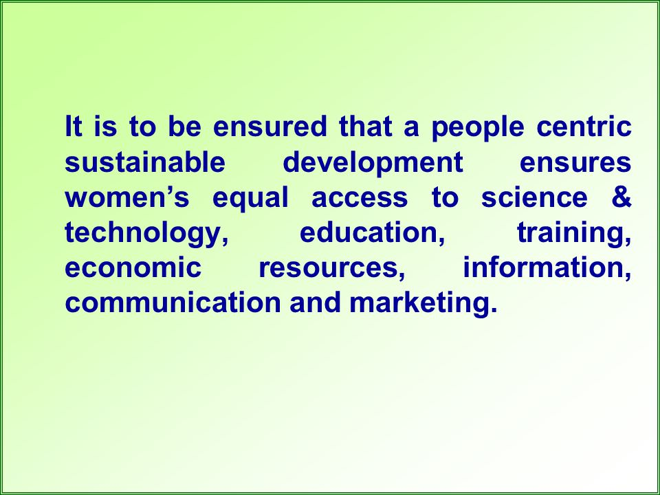 It is to be ensured that a people centric sustainable development ensures women's equal access to science & technology, education, training, economic