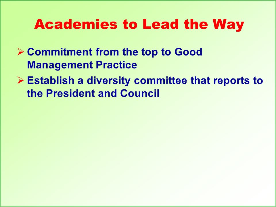 Academies to Lead the Way  Commitment from the top to Good Management Practice  Establish a diversity committee that reports to the President and Co