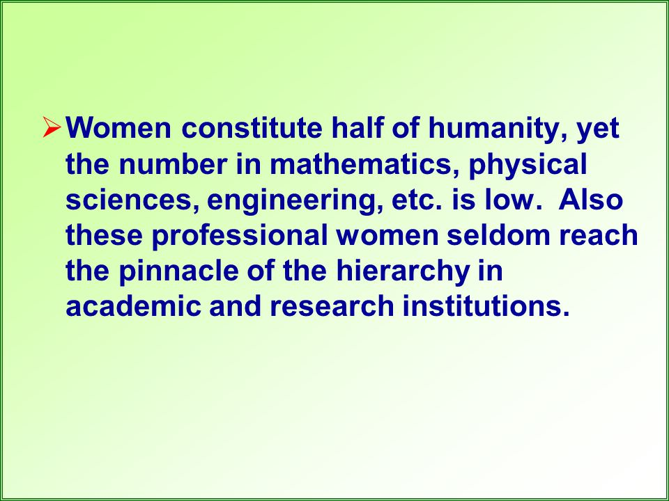  Women constitute half of humanity, yet the number in mathematics, physical sciences, engineering, etc. is low. Also these professional women seldom
