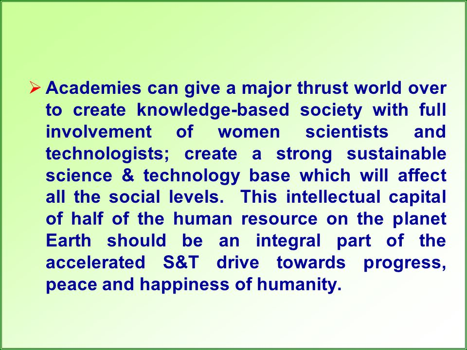  Academies can give a major thrust world over to create knowledge-based society with full involvement of women scientists and technologists; create a