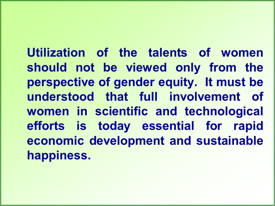 Utilization of the talents of women should not be viewed only from the perspective of gender equity. It must be understood that full involvement of wo