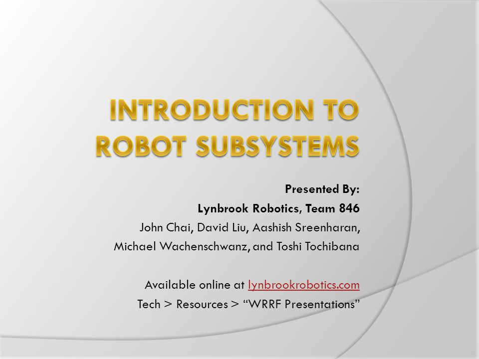 Presented By: Lynbrook Robotics, Team 846 John Chai, David Liu, Aashish Sreenharan, Michael Wachenschwanz, and Toshi Tochibana Available online at lynbrookrobotics.comlynbrookrobotics.com Tech > Resources > WRRF Presentations