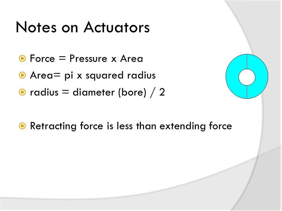 Notes on Actuators  Force = Pressure x Area  Area= pi x squared radius  radius = diameter (bore) / 2  Retracting force is less than extending force
