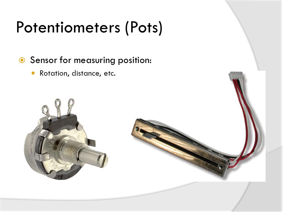 Potentiometers (Pots)  Sensor for measuring position: Rotation, distance, etc.