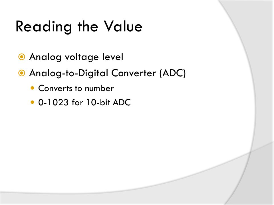 Reading the Value  Analog voltage level  Analog-to-Digital Converter (ADC) Converts to number 0-1023 for 10-bit ADC