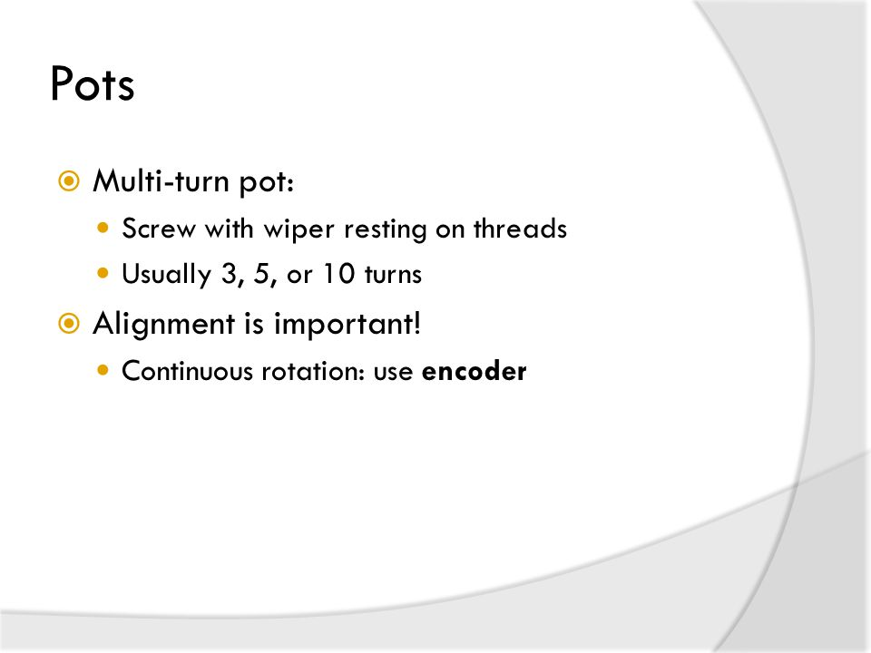 Pots  Multi-turn pot: Screw with wiper resting on threads Usually 3, 5, or 10 turns  Alignment is important.