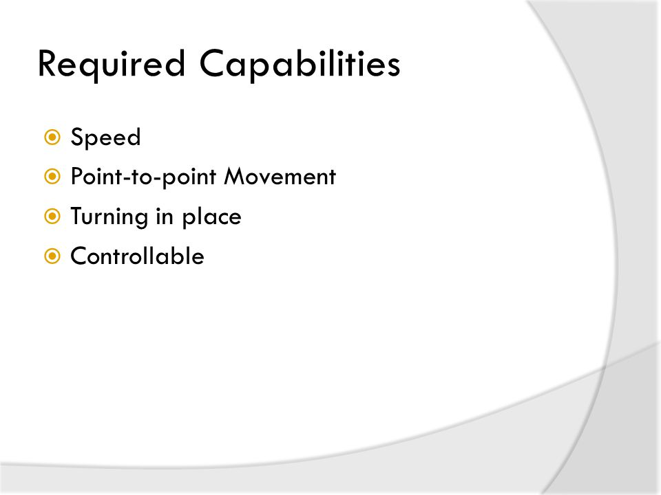 Required Capabilities  Speed  Point-to-point Movement  Turning in place  Controllable