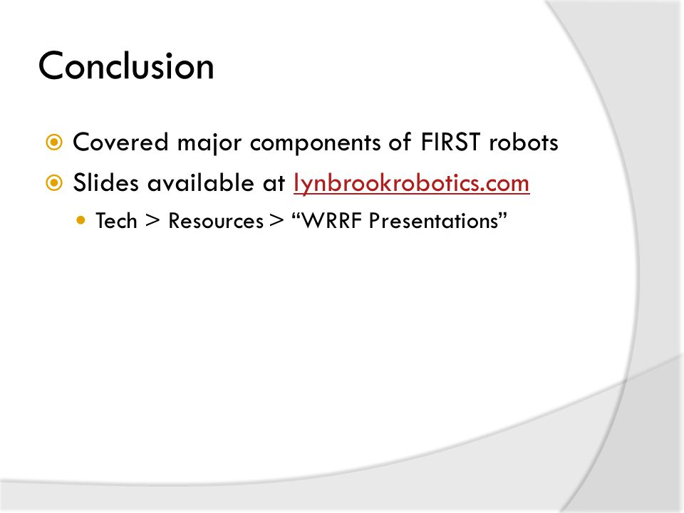 Conclusion  Covered major components of FIRST robots  Slides available at lynbrookrobotics.comlynbrookrobotics.com Tech > Resources > WRRF Presentations