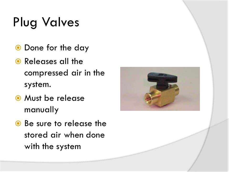 Plug Valves  Done for the day  Releases all the compressed air in the system.
