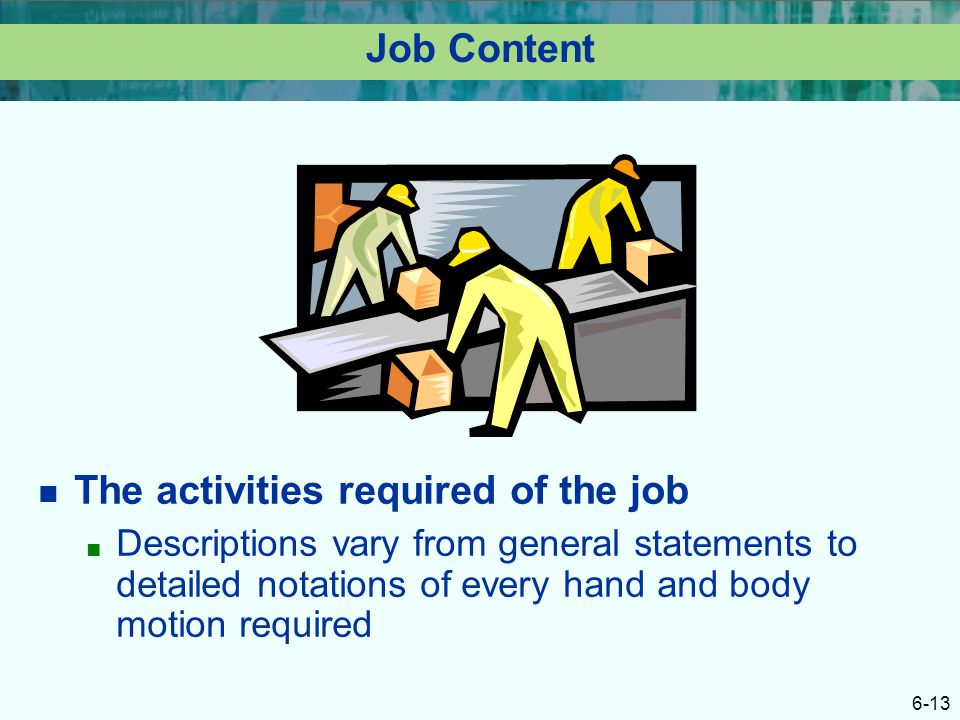 6-13 Job Content The activities required of the job ■ Descriptions vary from general statements to detailed notations of every hand and body motion re