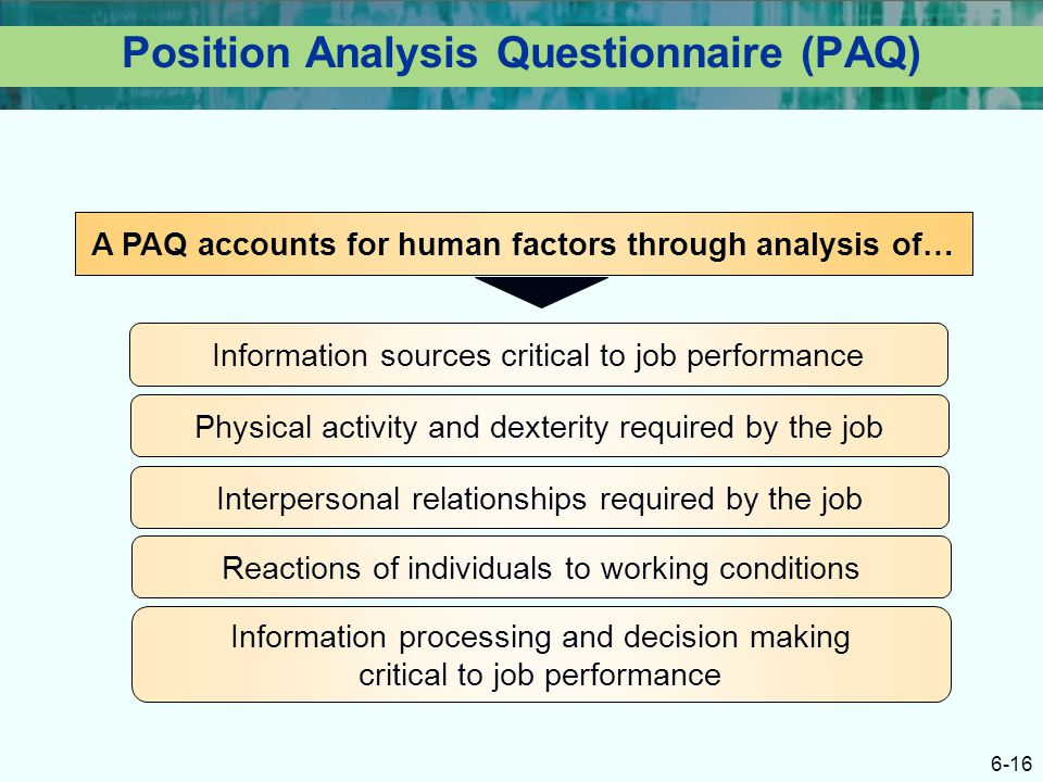 6-16 Position Analysis Questionnaire (PAQ) A PAQ accounts for human factors through analysis of… Information sources critical to job performance Physi