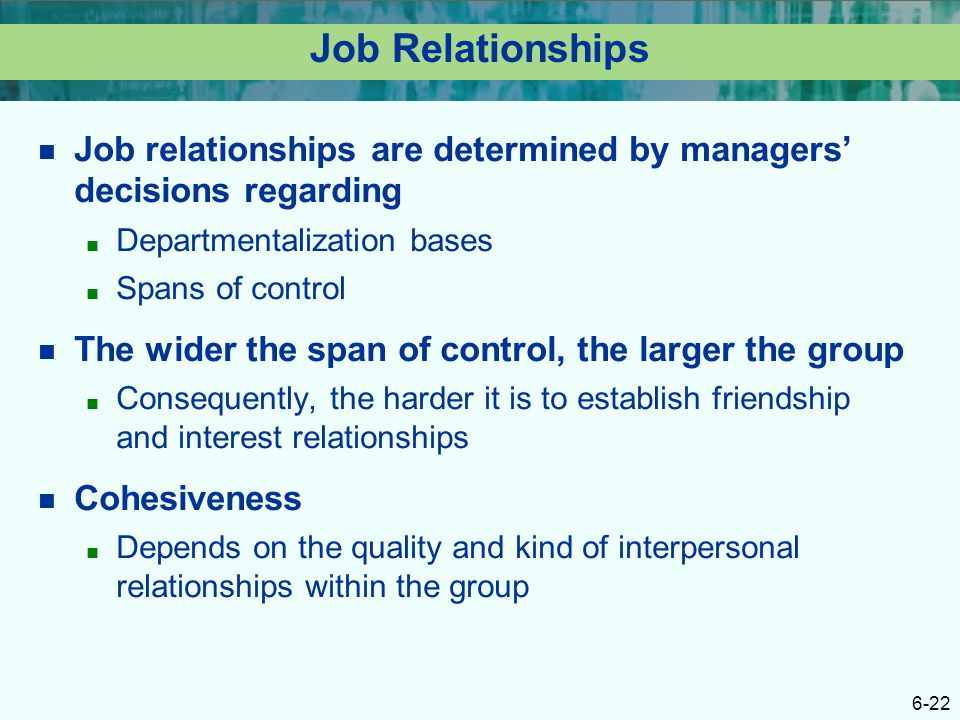 6-22 Job Relationships Job relationships are determined by managers' decisions regarding ■ Departmentalization bases ■ Spans of control The wider the