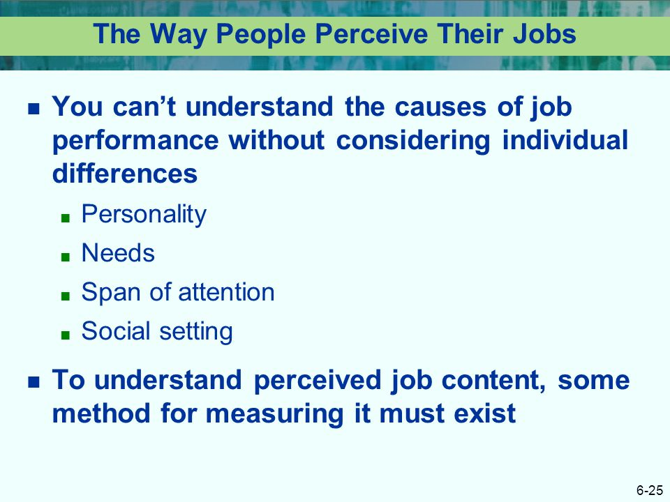 6-25 The Way People Perceive Their Jobs You can't understand the causes of job performance without considering individual differences ■ Personality ■
