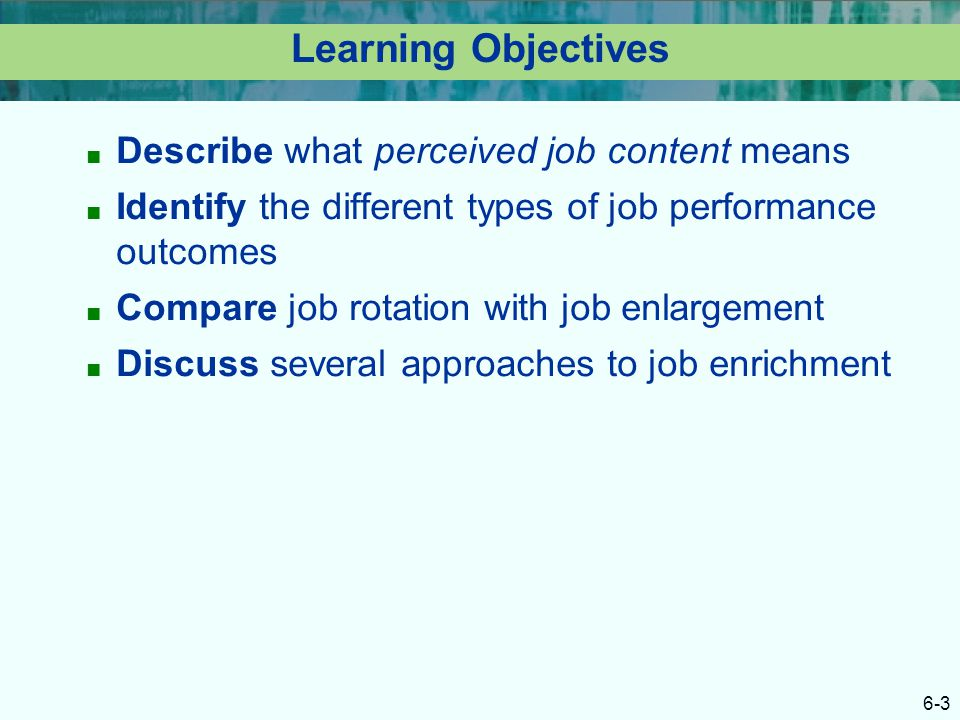 6-3 Learning Objectives ■ Describe what perceived job content means ■ Identify the different types of job performance outcomes ■ Compare job rotation