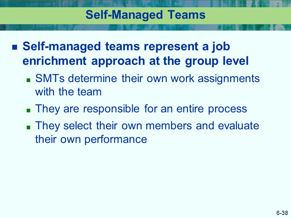 6-38 Self-Managed Teams Self-managed teams represent a job enrichment approach at the group level ■ SMTs determine their own work assignments with the