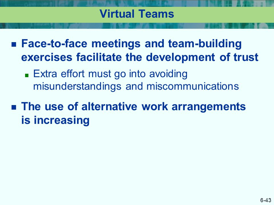 6-43 Virtual Teams Face-to-face meetings and team-building exercises facilitate the development of trust ■ Extra effort must go into avoiding misunder