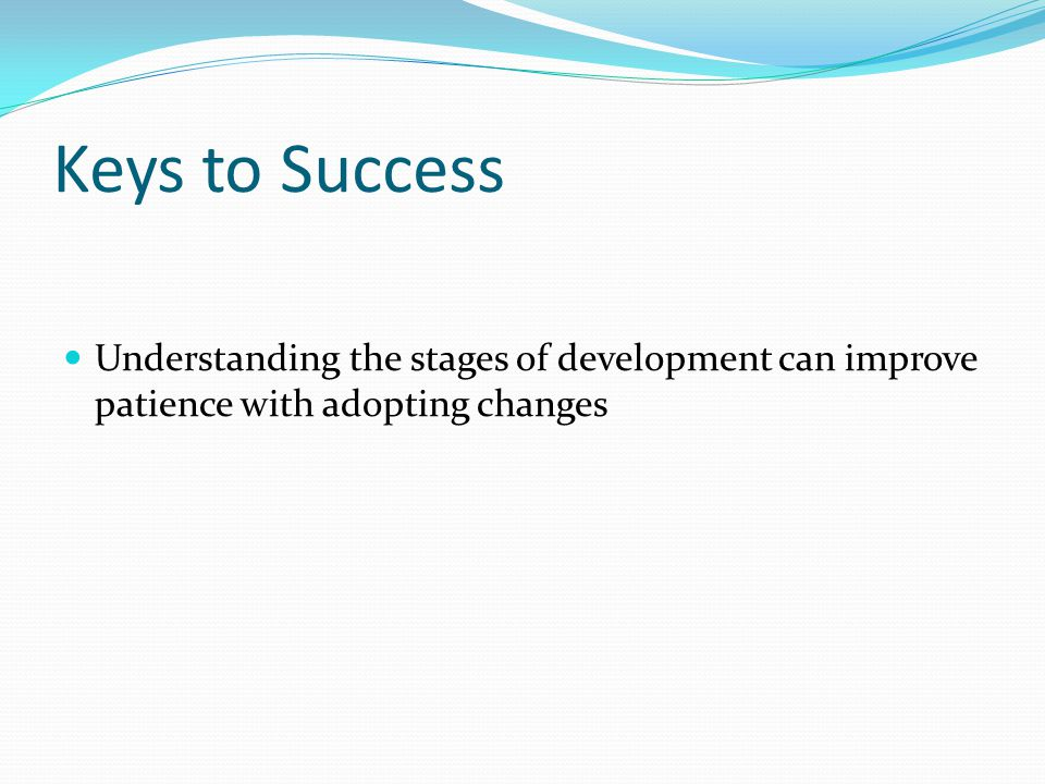 Keys to Success Understanding the stages of development can improve patience with adopting changes