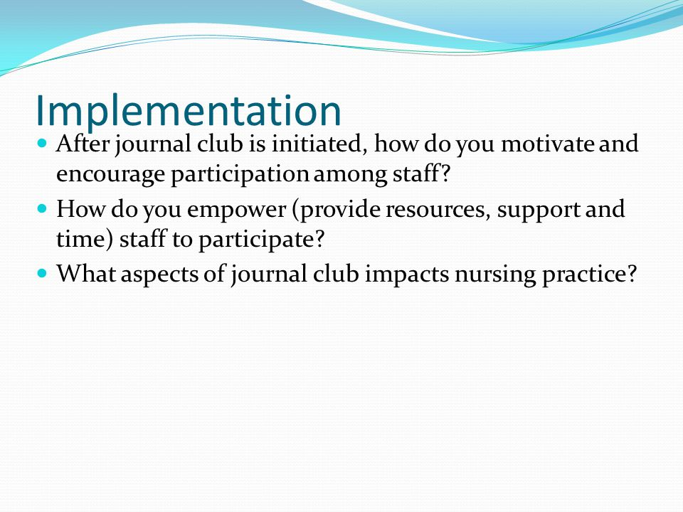 Implementation After journal club is initiated, how do you motivate and encourage participation among staff.