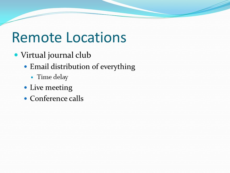 Remote Locations Virtual journal club Email distribution of everything Time delay Live meeting Conference calls
