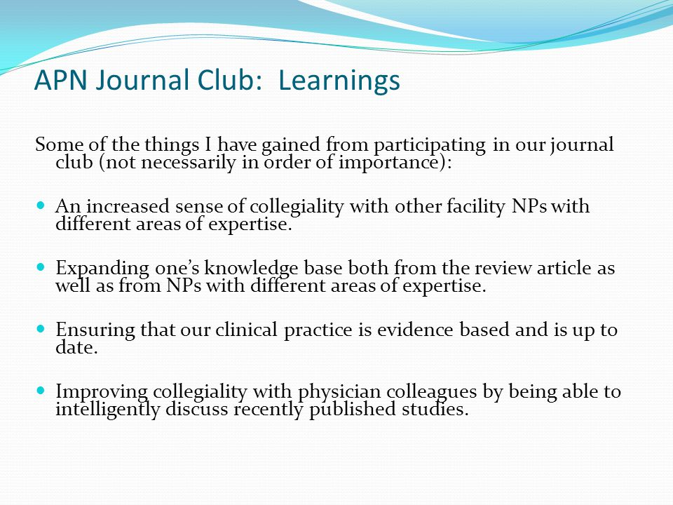 APN Journal Club: Learnings Some of the things I have gained from participating in our journal club (not necessarily in order of importance): An increased sense of collegiality with other facility NPs with different areas of expertise.