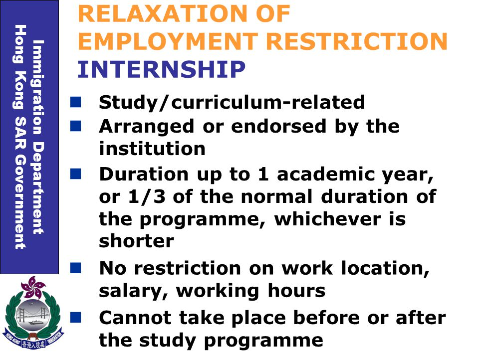 Immigration Department Hong Kong SAR Government RELAXATION OF EMPLOYMENT RESTRICTION INTERNSHIP Study/curriculum-related Duration up to 1 academic year, or 1/3 of the normal duration of the programme, whichever is shorter Arranged or endorsed by the institution No restriction on work location, salary, working hours Cannot take place before or after the study programme