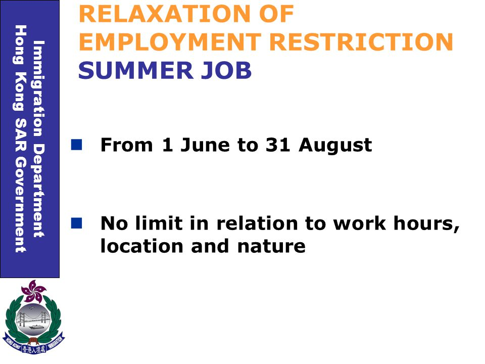 Immigration Department Hong Kong SAR Government RELAXATION OF EMPLOYMENT RESTRICTION SUMMER JOB From 1 June to 31 August No limit in relation to work hours, location and nature
