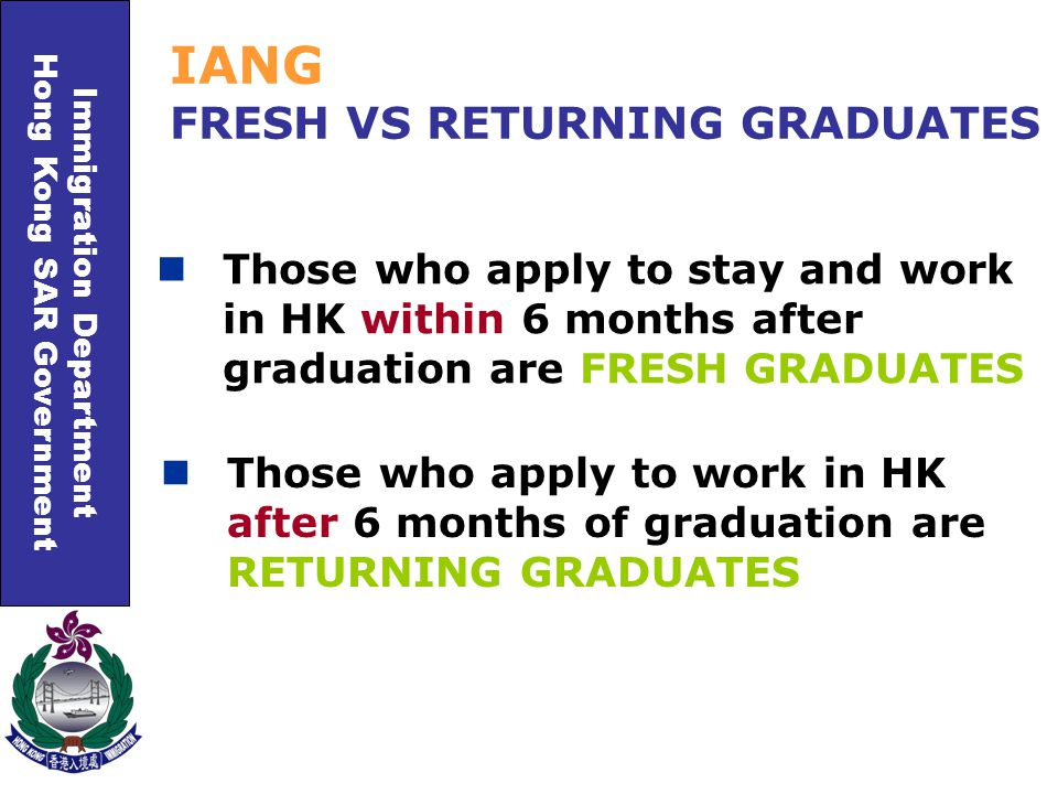 Immigration Department Hong Kong SAR Government Those who apply to stay and work in HK within 6 months after graduation are FRESH GRADUATES IANG FRESH VS RETURNING GRADUATES Those who apply to work in HK after 6 months of graduation are RETURNING GRADUATES