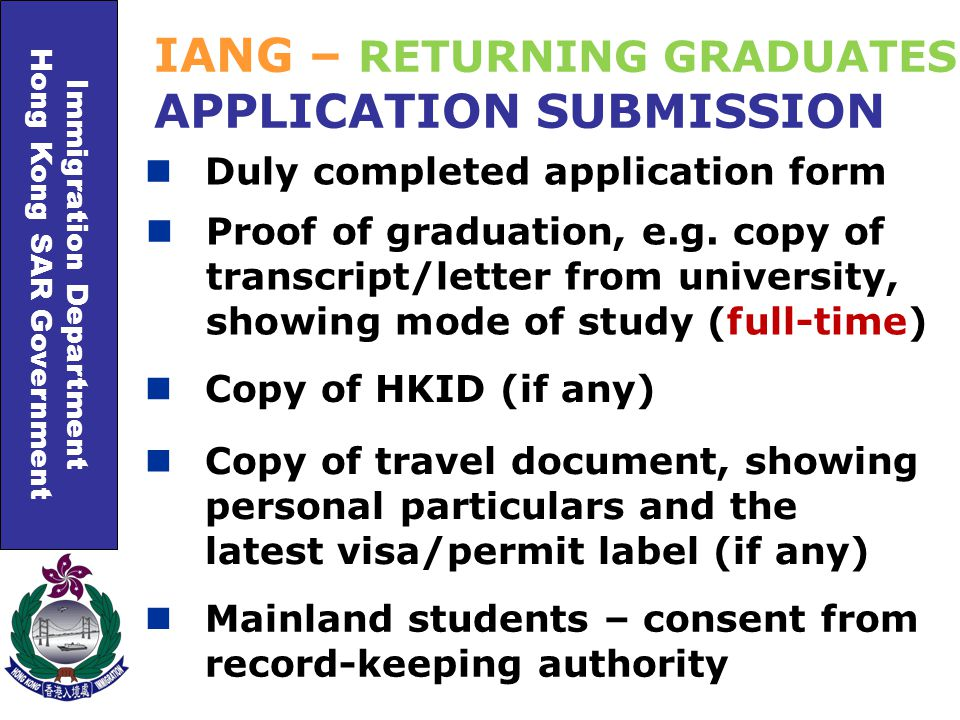 Immigration Department Hong Kong SAR Government Duly completed application form IANG – RETURNING GRADUATES APPLICATION SUBMISSION Proof of graduation, e.g.