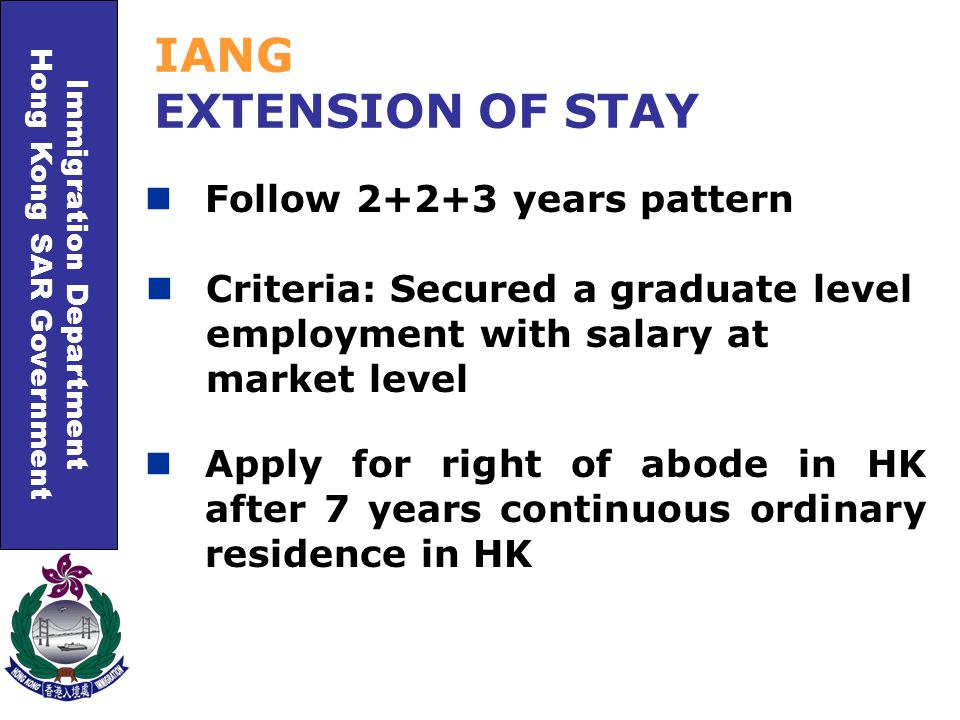 Immigration Department Hong Kong SAR Government Follow 2+2+3 years pattern IANG EXTENSION OF STAY Criteria: Secured a graduate level employment with salary at market level Apply for right of abode in HK after 7 years continuous ordinary residence in HK