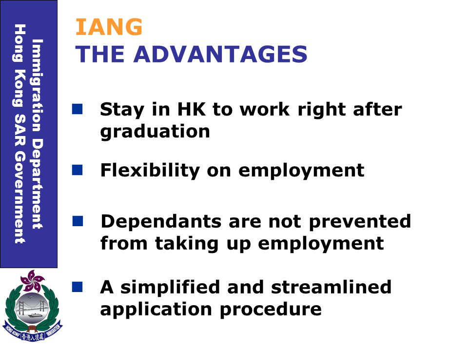 Immigration Department Hong Kong SAR Government Flexibility on employment IANG THE ADVANTAGES Dependants are not prevented from taking up employment A simplified and streamlined application procedure Stay in HK to work right after graduation